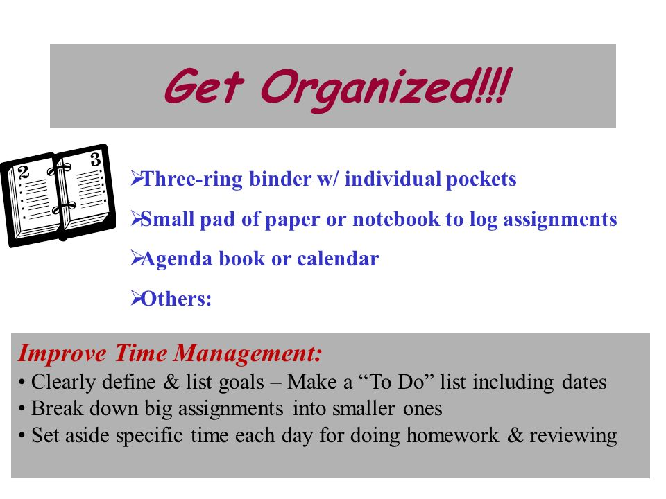 Get Organized!!! Three-ring binder w/ individual pockets Small pad of paper or notebook to log assignments Agenda book or calendar Others: Improve Tim