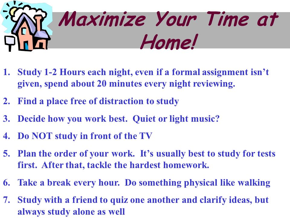 Maximize Your Time at Home! 1.Study 1-2 Hours each night, even if a formal assignment isnt given, spend about 20 minutes every night reviewing. 2.Find