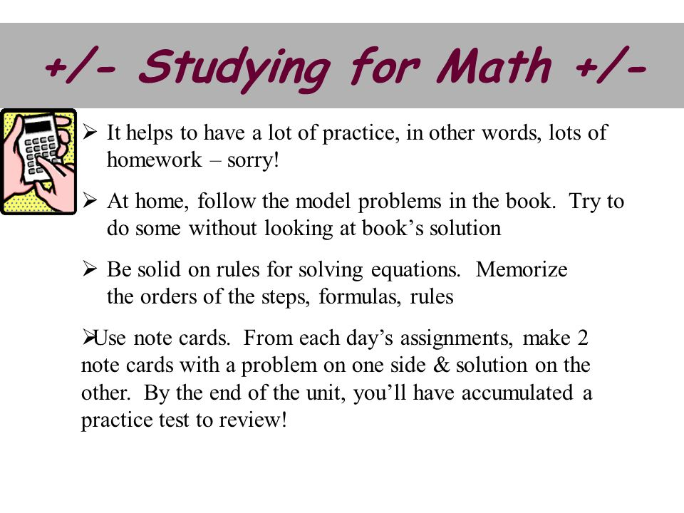 +/- Studying for Math +/- Use note cards. From each days assignments, make 2 note cards with a problem on one side & solution on the other. By the end