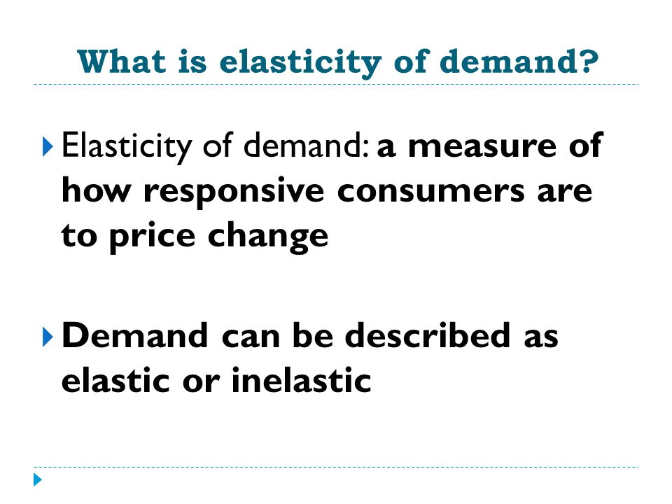 Elastic Demand Demand is elastic when a change in price, either up or down, leads to a relatively larger change in the quantity demanded Elastic goods are price sensitive
