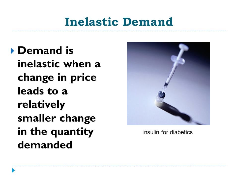 Inelastic Demand Demand is inelastic when a change in price leads to a relatively smaller change in the quantity demanded Insulin for diabetics