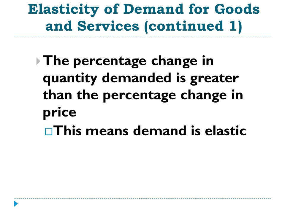 Elasticity of Demand for Goods and Services (continued 1) The percentage change in quantity demanded is greater than the percentage change in price Th