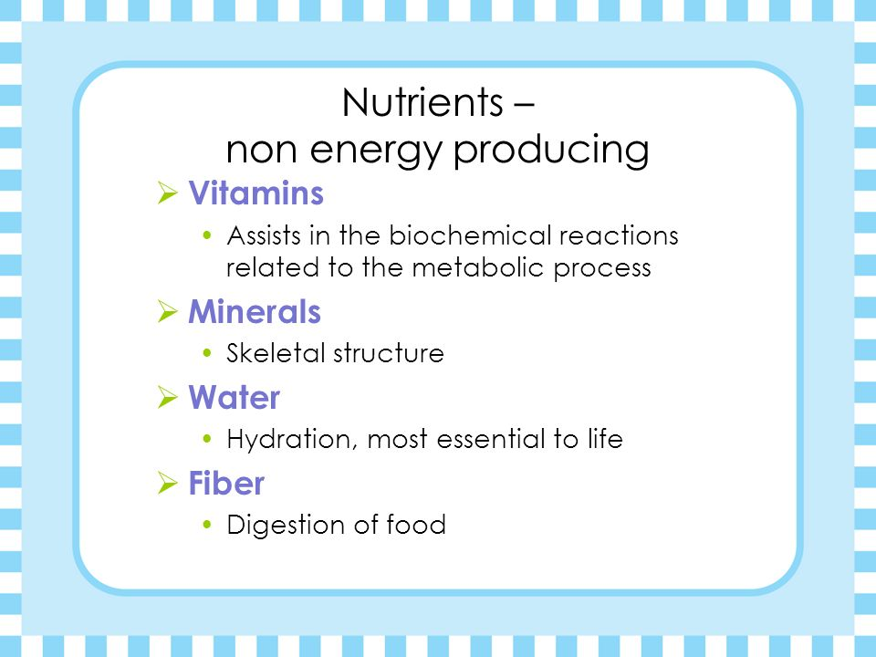 Nutrients – Energy Producing Carbohydrates Provides Energy Protein Builds and Repairs Body Tissue Fat Insulation, Protection, Reserve Energy