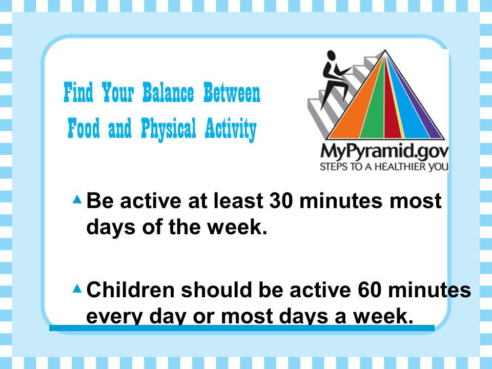 Be active at least 30 minutes most days of the week.