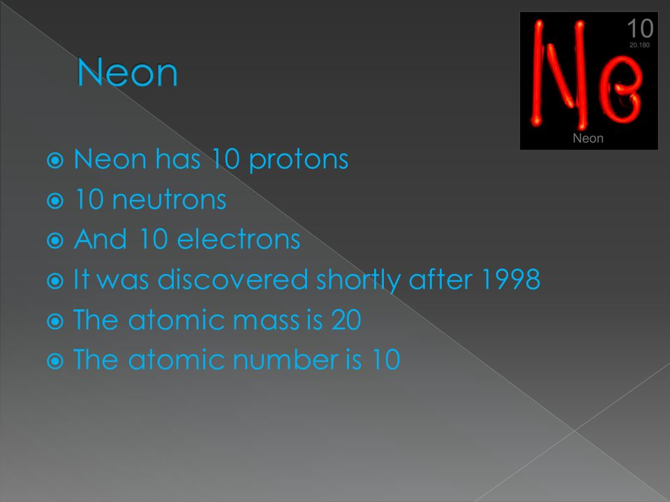 Neon has 10 protons 10 neutrons And 10 electrons It was discovered shortly after 1998 The atomic mass is 20 The atomic number is 10