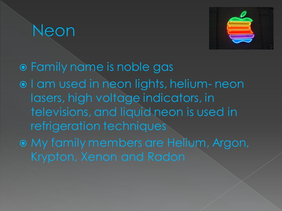 Family name is noble gas I am used in neon lights, helium- neon lasers, high voltage indicators, in televisions, and liquid neon is used in refrigerat