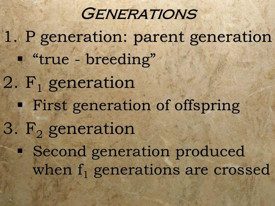 Generations 1.P generation: parent generation true - breeding 2.F 1 generation First generation of offspring 3.F 2 generation Second generation produc