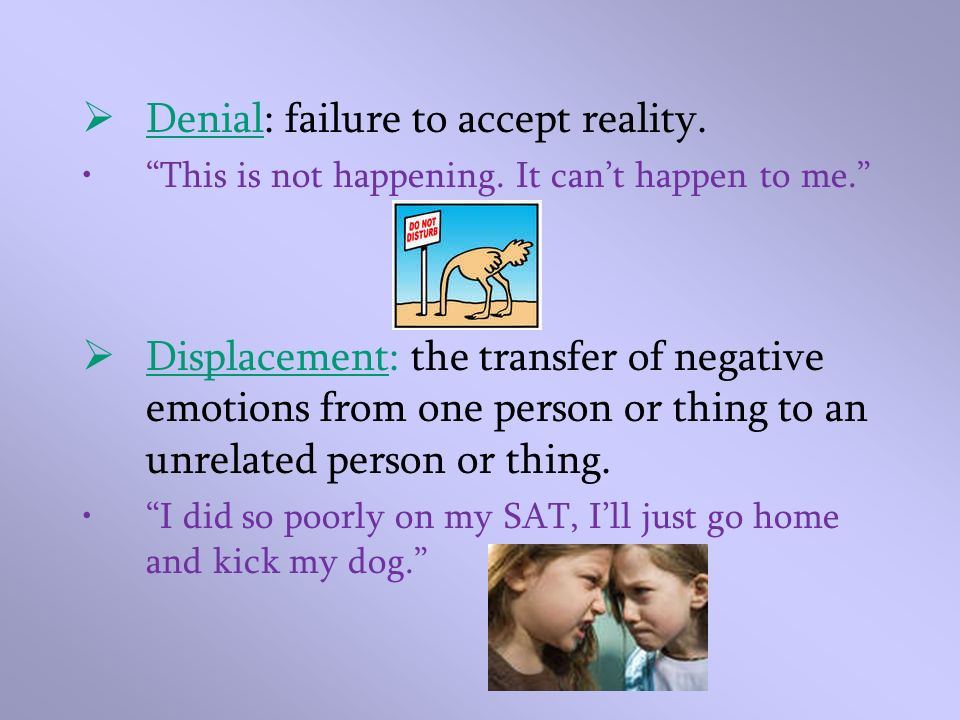 Denial: failure to accept reality. This is not happening. It cant happen to me. Displacement: the transfer of negative emotions from one person or thi