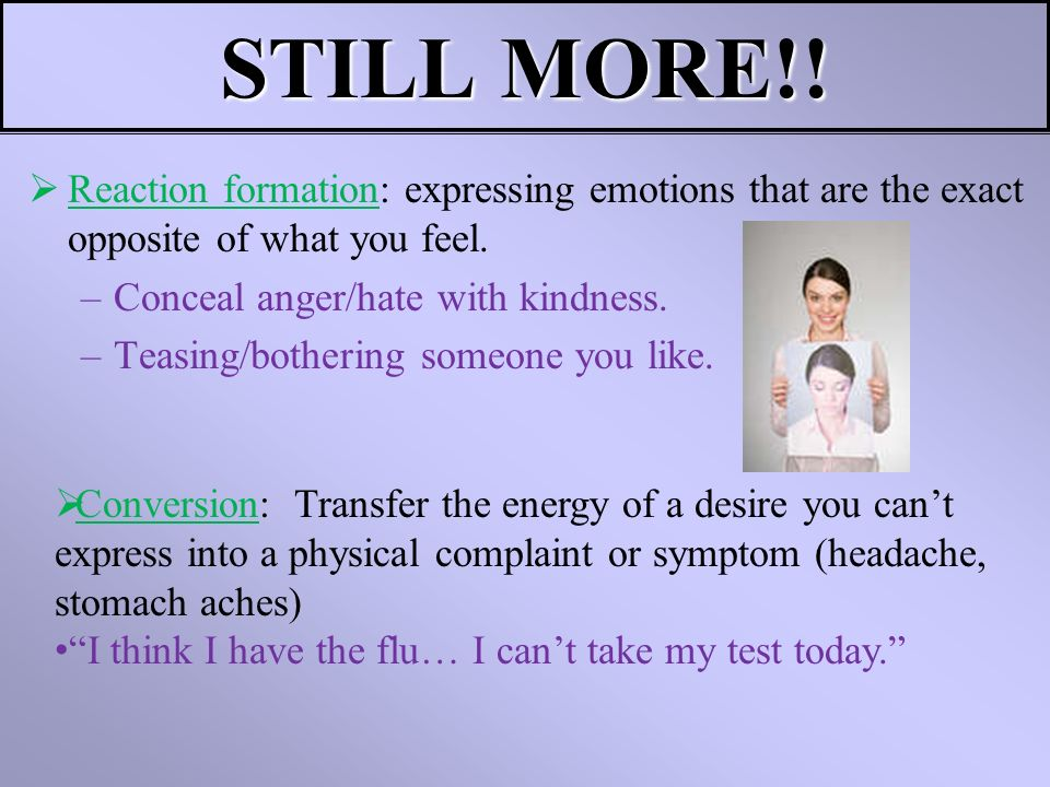 STILL MORE!! Reaction formation: expressing emotions that are the exact opposite of what you feel. –Conceal anger/hate with kindness. –Teasing/botheri