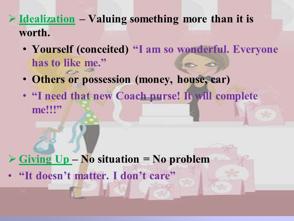 Idealization – Valuing something more than it is worth. Yourself (conceited) I am so wonderful. Everyone has to like me. Others or possession (money,