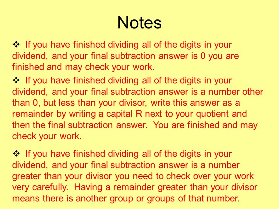 Notes If you have finished dividing all of the digits in your dividend, and your final subtraction answer is 0 you are finished and may check your work.