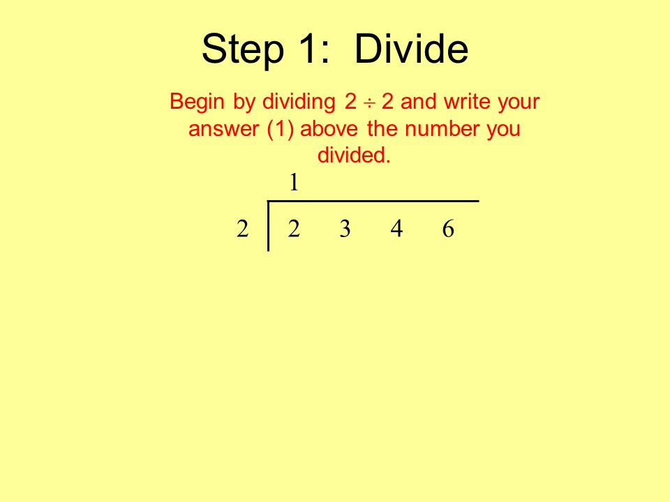 Step 1: Divide 1 22346 Begin by dividing 2 2 and write your answer (1) above the number you divided.