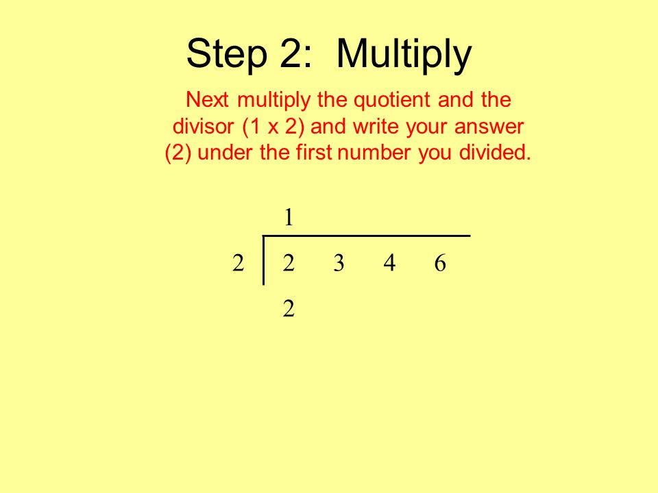 Step 3: Subtract Then, subtract your product from your divisor (2 – 2).