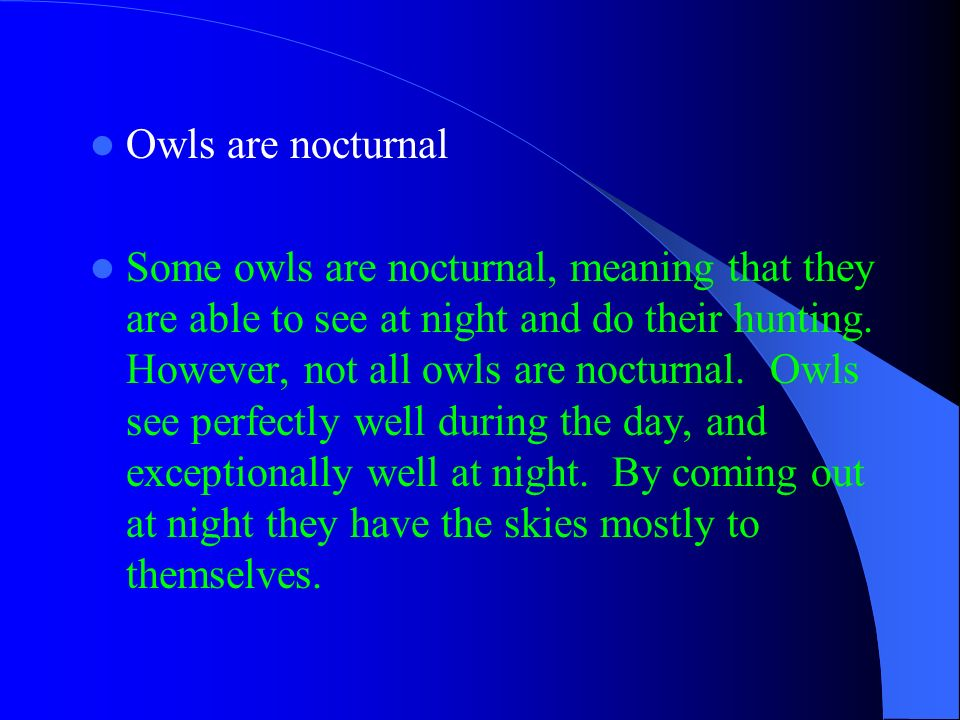 Owls are nocturnal Some owls are nocturnal, meaning that they are able to see at night and do their hunting. However, not all owls are nocturnal. Owls