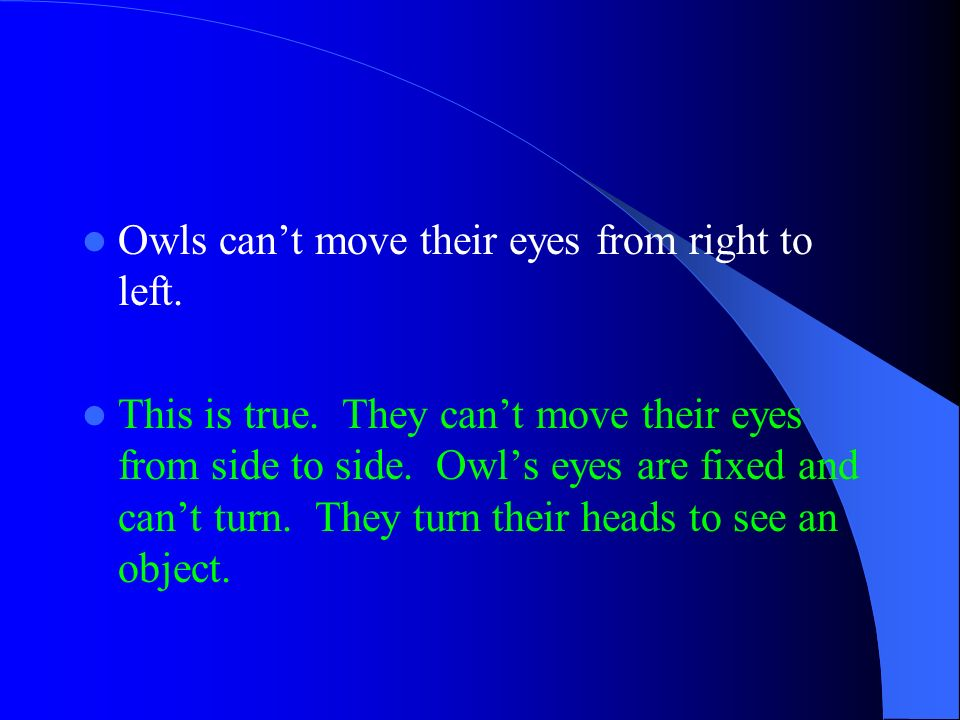 Owls cant move their eyes from right to left. This is true. They cant move their eyes from side to side. Owls eyes are fixed and cant turn. They turn