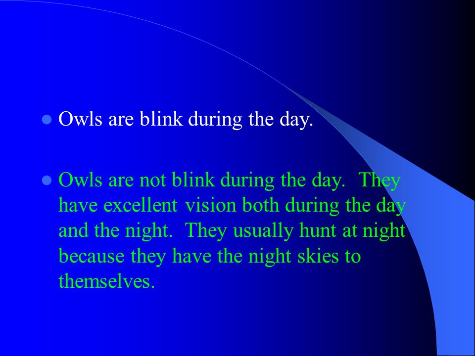 Owls are blink during the day. Owls are not blink during the day. They have excellent vision both during the day and the night. They usually hunt at n