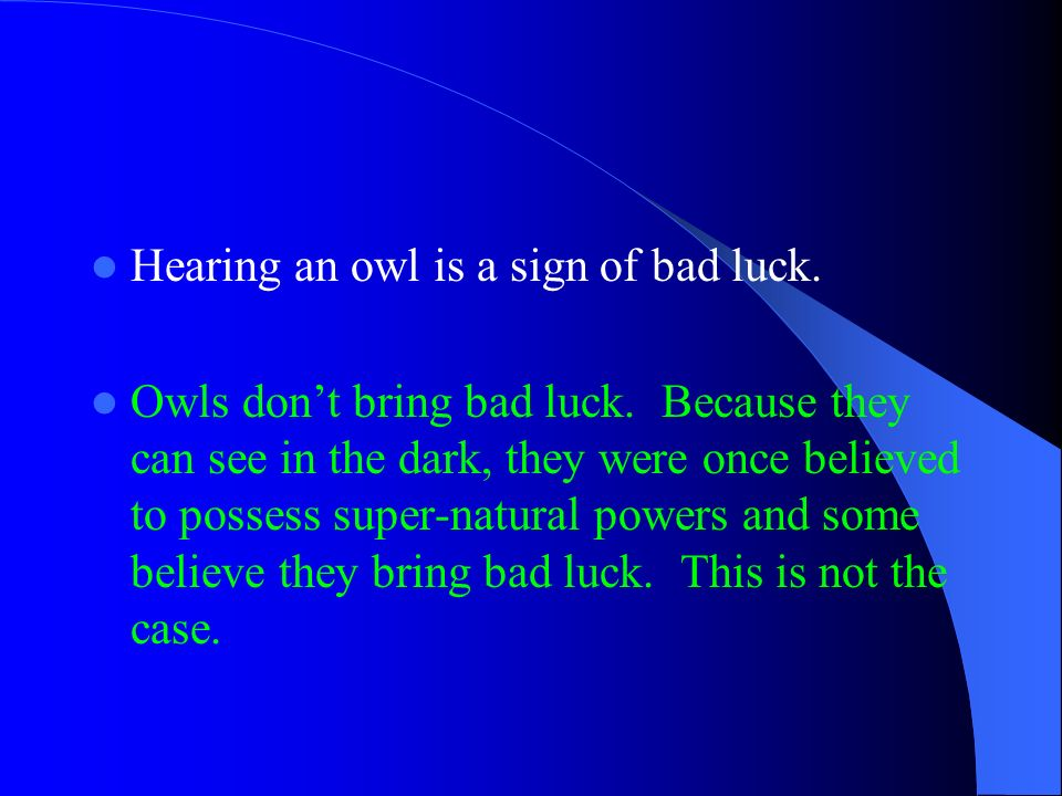 Hearing an owl is a sign of bad luck. Owls dont bring bad luck. Because they can see in the dark, they were once believed to possess super-natural pow