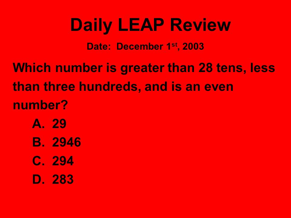 Daily LEAP Review Which number is greater than 28 tens, less than three hundreds, and is an even number? A. 29 B. 2946 C. 294 D. 283 Date: December 1