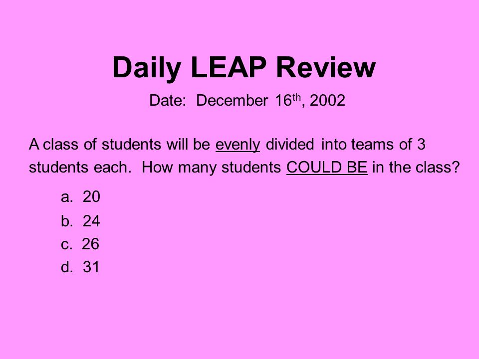 Daily LEAP Review A class of students will be evenly divided into teams of 3 students each. How many students COULD BE in the class? a. 20 b. 24 c. 26