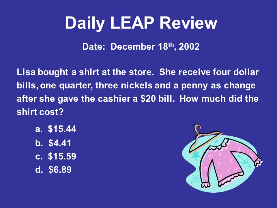 Daily LEAP Review Lisa bought a shirt at the store. She receive four dollar bills, one quarter, three nickels and a penny as change after she gave the