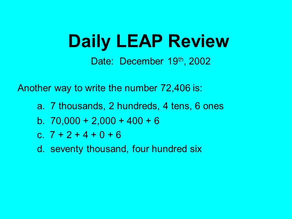 Daily LEAP Review Another way to write the number 72,406 is: a. 7 thousands, 2 hundreds, 4 tens, 6 ones b. 70,000 + 2,000 + 400 + 6 c. 7 + 2 + 4 + 0 +
