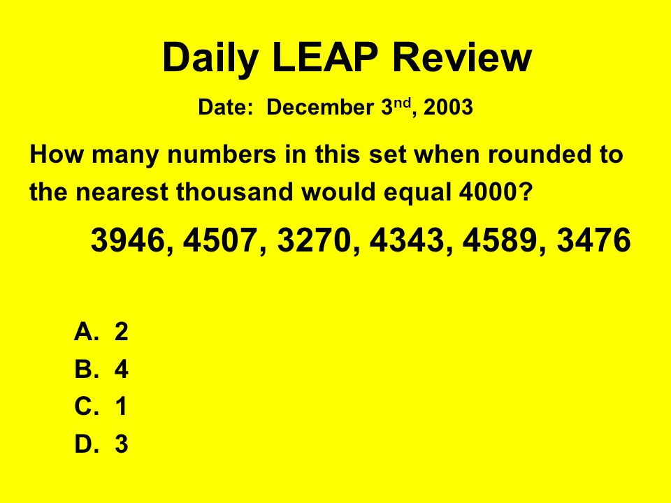Daily LEAP Review How many numbers in this set when rounded to the nearest thousand would equal 4000? 3946, 4507, 3270, 4343, 4589, 3476 A. 2 B. 4 C.