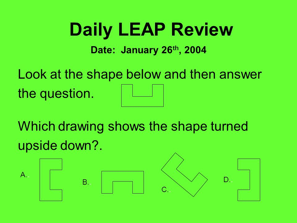Look at the shape below and then answer the question. Daily LEAP Review Date: January 26 th, 2004 Which drawing shows the shape turned upside down?. A