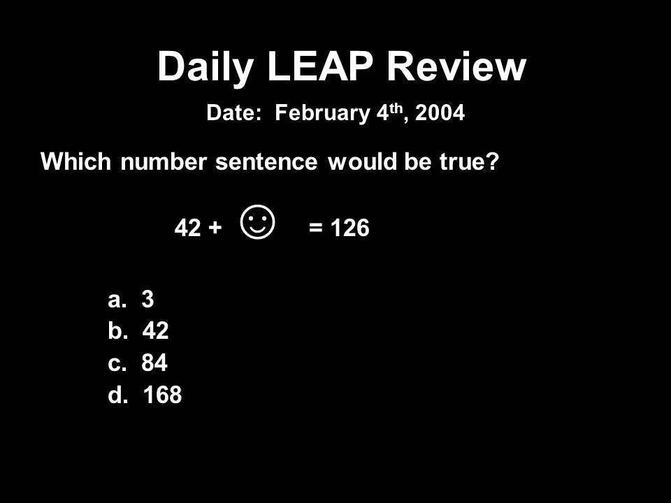 Which number sentence would be true? 42 + = 126 a. 3 b. 42 c. 84 d. 168 Daily LEAP Review Date: February 4 th, 2004