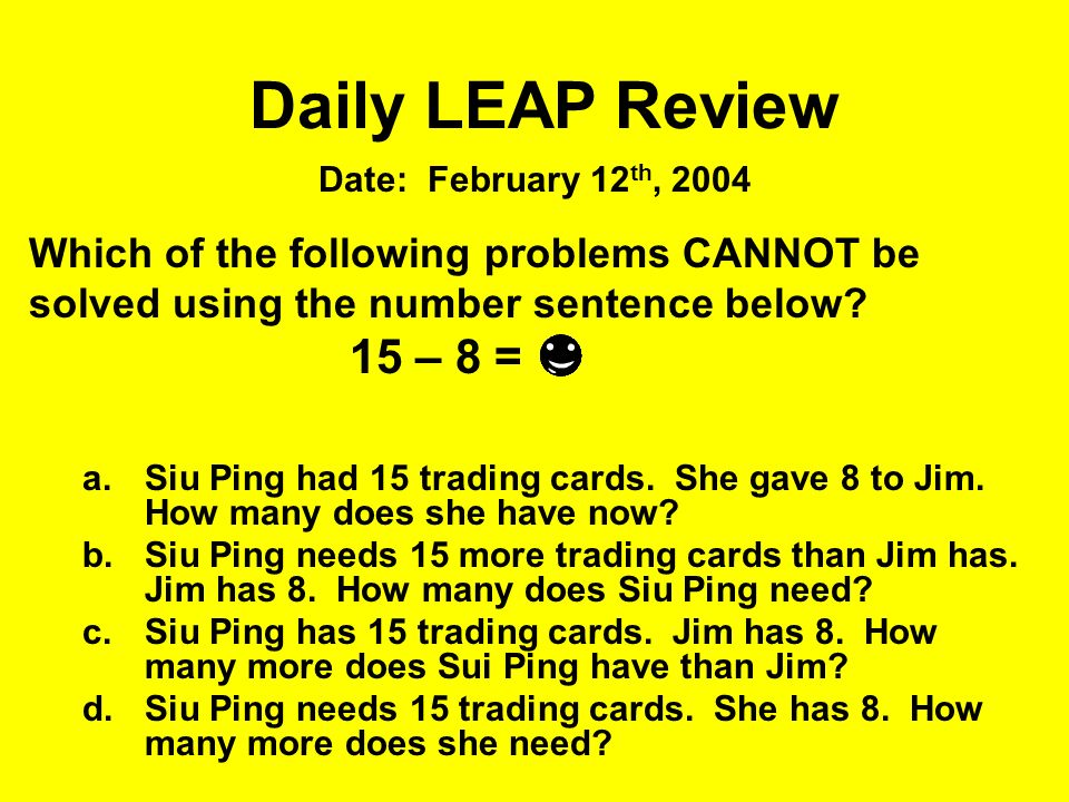 Which of the following problems CANNOT be solved using the number sentence below? 15 – 8 = a.Siu Ping had 15 trading cards. She gave 8 to Jim. How man