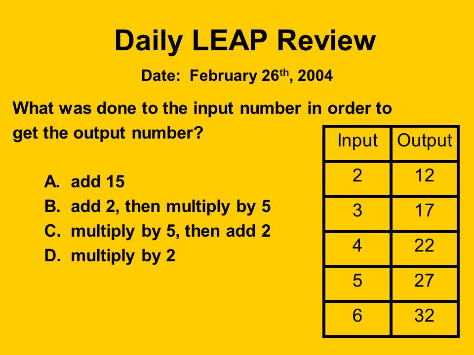 Daily LEAP Review What was done to the input number in order to get the output number? A. add 15 B. add 2, then multiply by 5 C. multiply by 5, then a