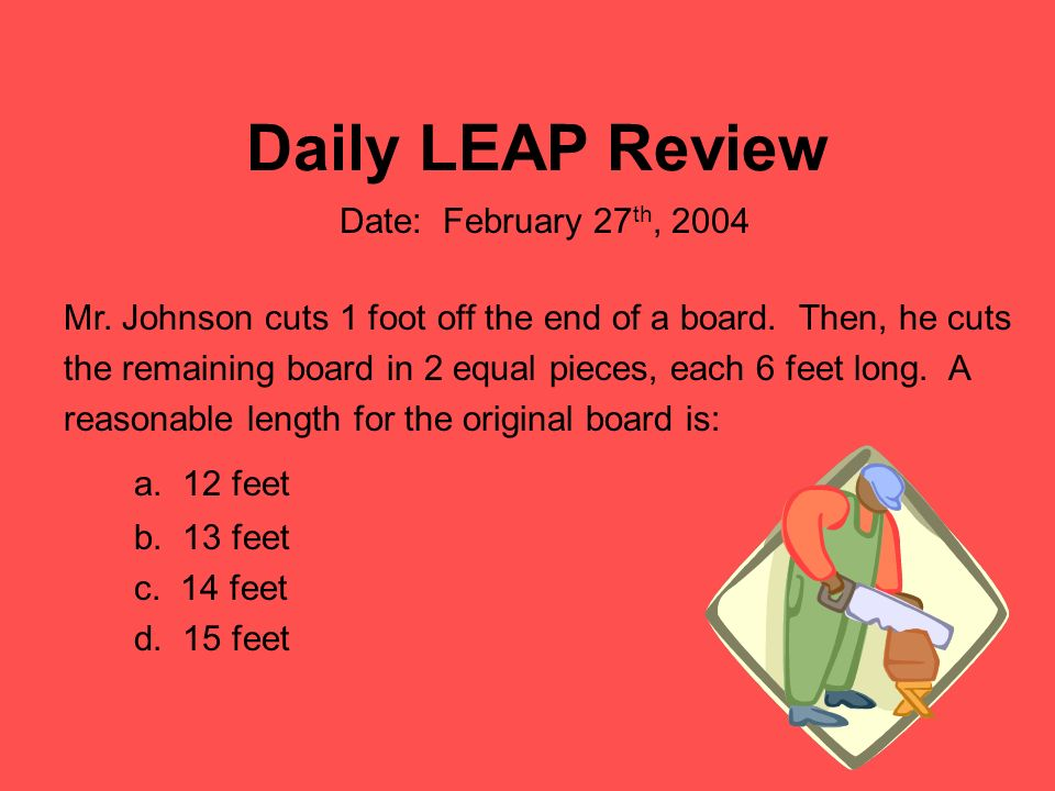Daily LEAP Review Mr. Johnson cuts 1 foot off the end of a board. Then, he cuts the remaining board in 2 equal pieces, each 6 feet long. A reasonable