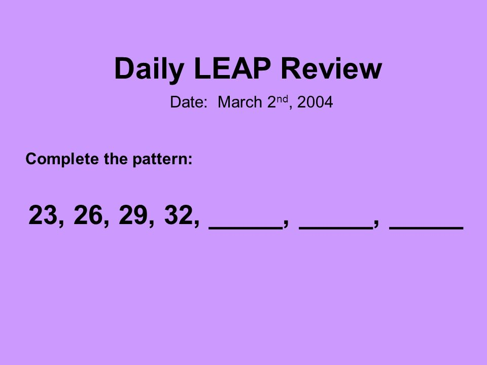 Daily LEAP Review Date: March 2 nd, 2004 Complete the pattern: 23, 26, 29, 32, _____, _____, _____