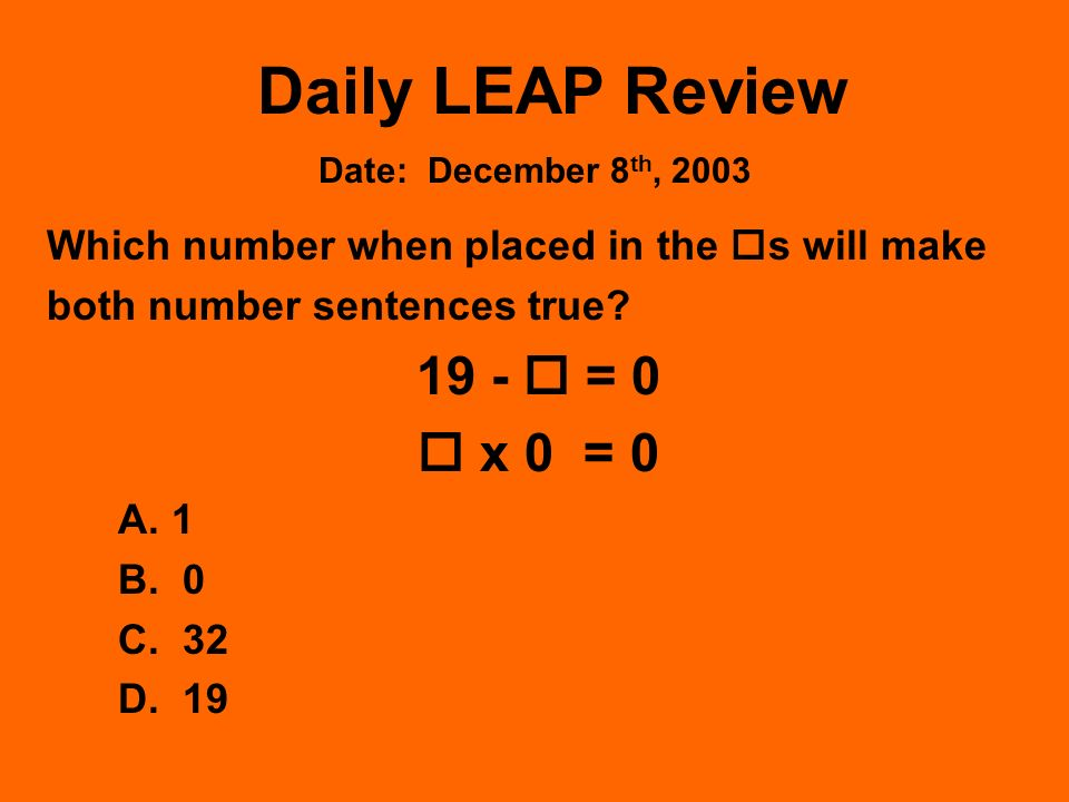 Daily LEAP Review Which number when placed in the s will make both number sentences true? 19 - = 0 x 0 = 0 A. 1 B. 0 C. 32 D. 19 Date: December 8 th,