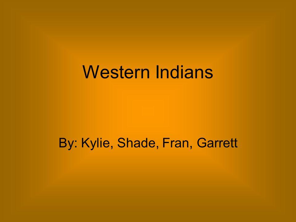 Western Indians By: Kylie, Shade, Fran, Garrett