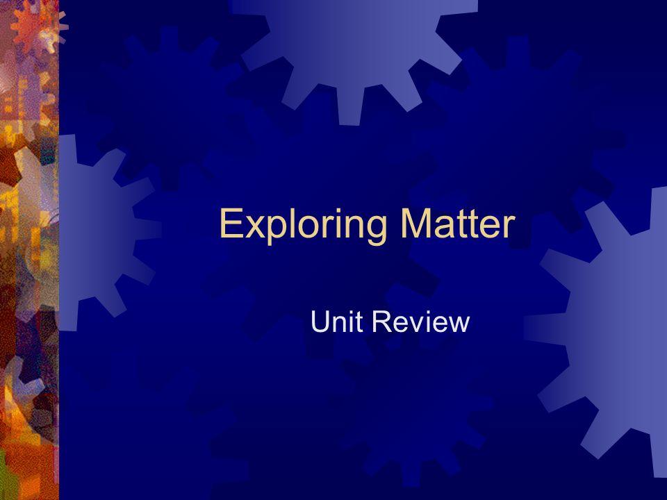 Exploring Matter Unit Review