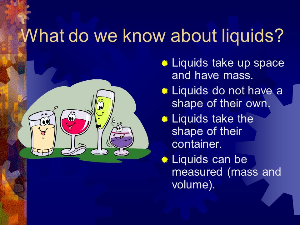 What do we know about liquids? Liquids take up space and have mass. Liquids do not have a shape of their own. Liquids take the shape of their containe