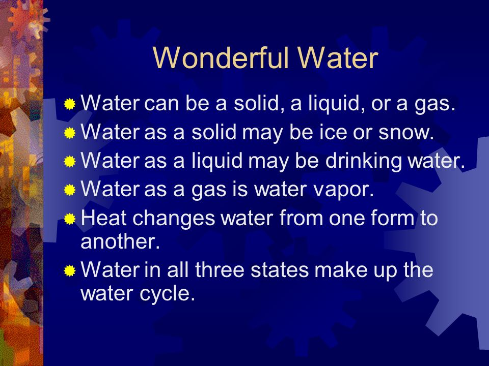 Wonderful Water Water can be a solid, a liquid, or a gas. Water as a solid may be ice or snow. Water as a liquid may be drinking water. Water as a gas