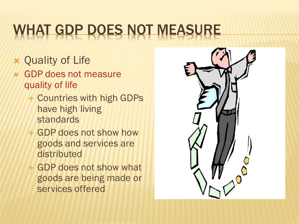 Quality of Life GDP does not measure quality of life Countries with high GDPs have high living standards GDP does not show how goods and services are