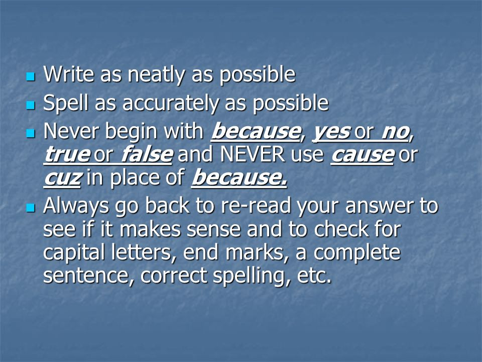 Write as neatly as possible Write as neatly as possible Spell as accurately as possible Spell as accurately as possible Never begin with because, yes