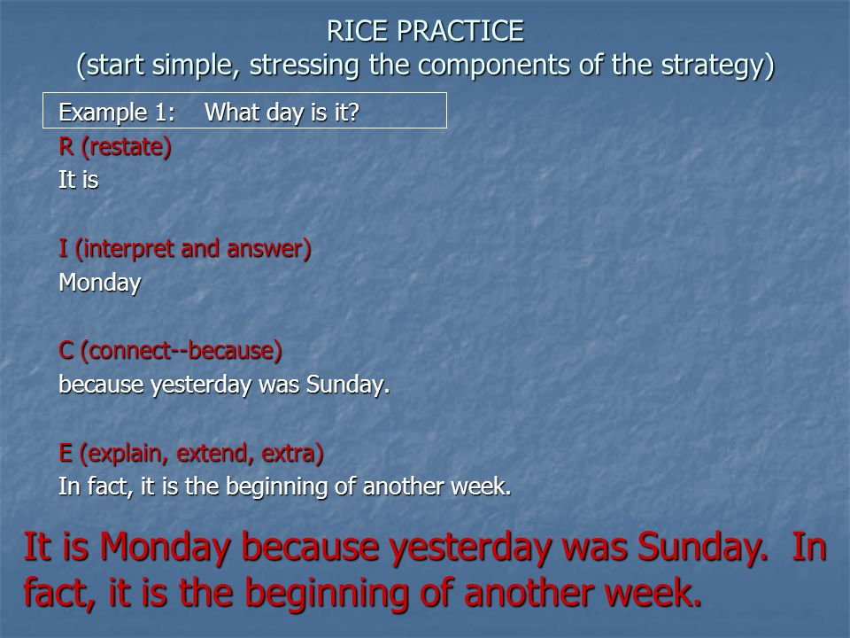 RICE PRACTICE (start simple, stressing the components of the strategy) Example 1: What day is it? R (restate) It is I (interpret and answer) Monday C