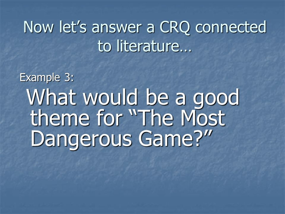 Now lets answer a CRQ connected to literature… Example 3: What would be a good theme for The Most Dangerous Game? What would be a good theme for The M
