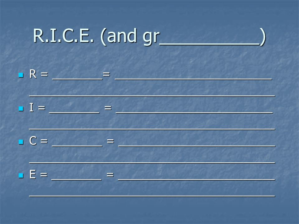 R.I.C.E. (and gr__________) R = ________= _________________________ R = ________= ________________________________________________________________ I =