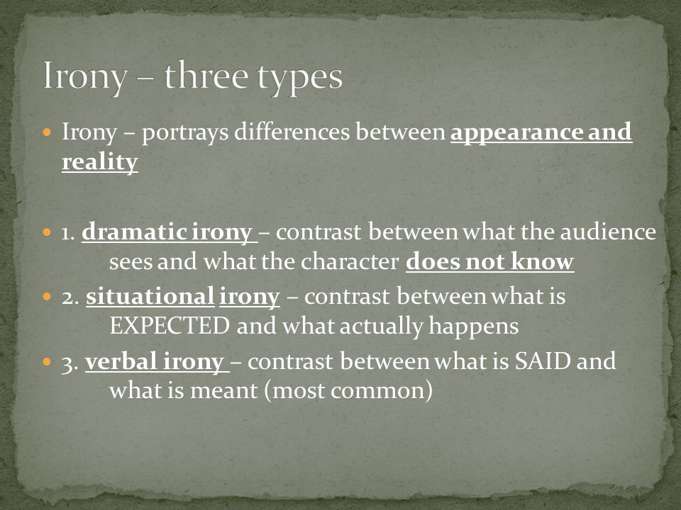 Irony – portrays differences between appearance and reality 1. dramatic irony – contrast between what the audience sees and what the character does no
