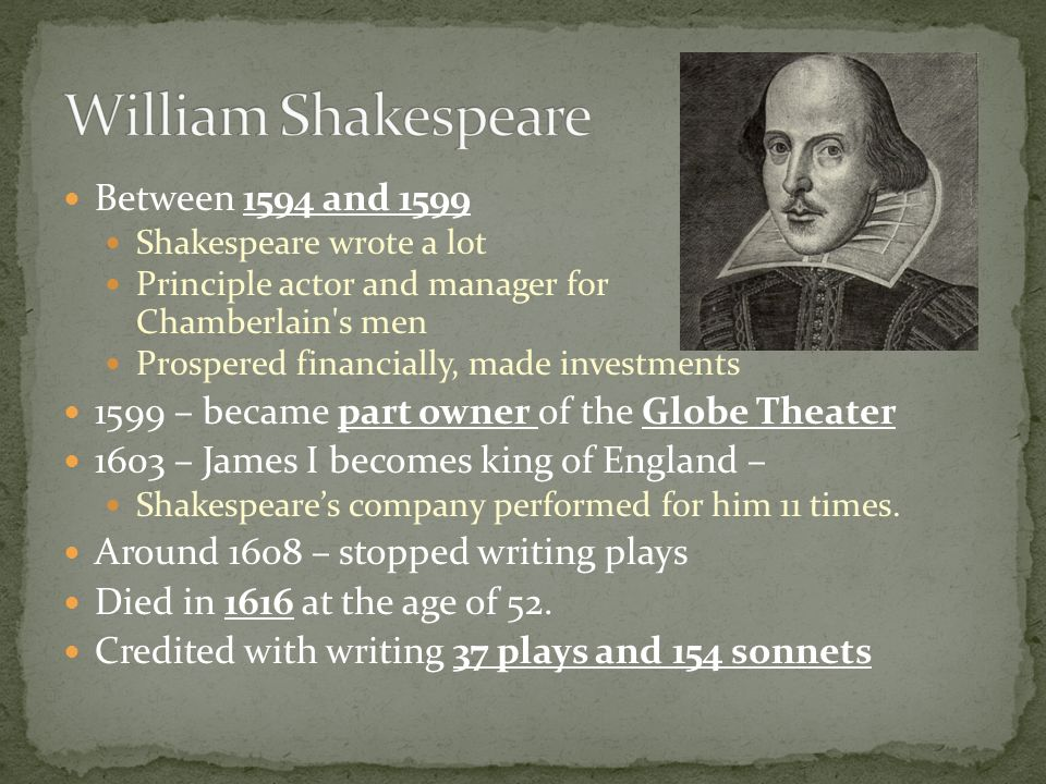 Between 1594 and 1599 Shakespeare wrote a lot Principle actor and manager for Chamberlain's men Prospered financially, made investments 1599 – became