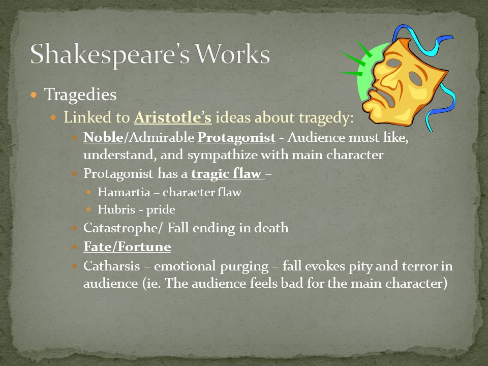 Tragedies Linked to Aristotles ideas about tragedy: Noble/Admirable Protagonist - Audience must like, understand, and sympathize with main character P