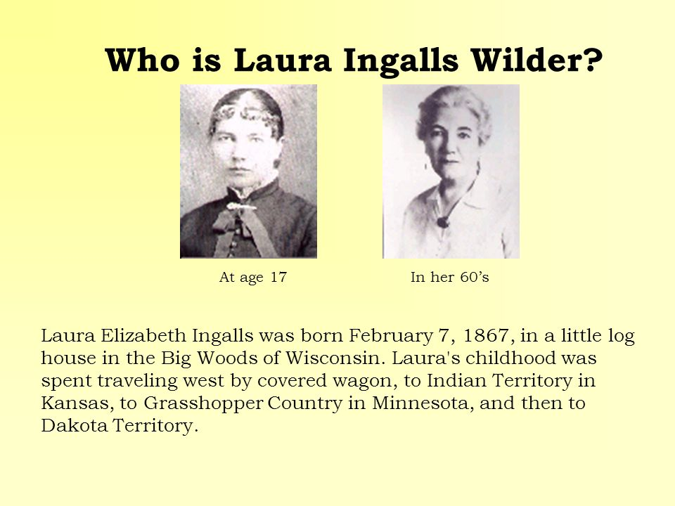 Who is Laura Ingalls Wilder? Laura Elizabeth Ingalls was born February 7, 1867, in a little log house in the Big Woods of Wisconsin. Laura's childhood