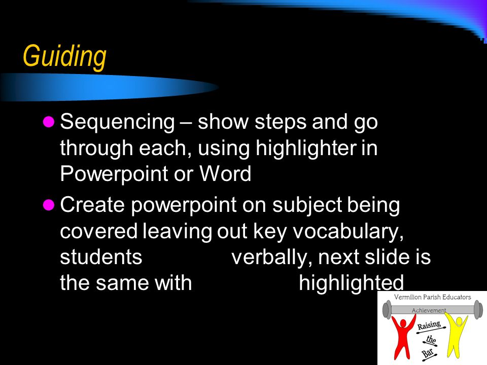 Guiding Sequencing – show steps and go through each, using highlighter in Powerpoint or Word Create powerpoint on subject being covered leaving out key vocabulary, students respond verbally, next slide is the same with key terms highlighted
