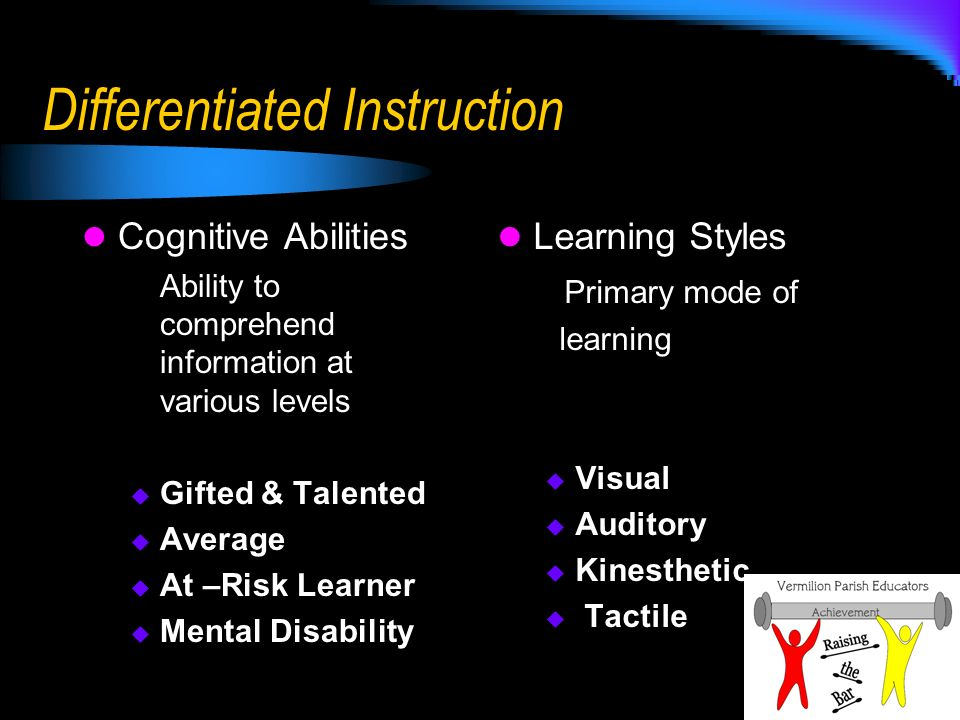 Differentiated Instruction Cognitive Abilities Ability to comprehend information at various levels Gifted & Talented Average At –Risk Learner Mental Disability Learning Styles Primary mode of learning Visual Auditory Kinesthetic Tactile