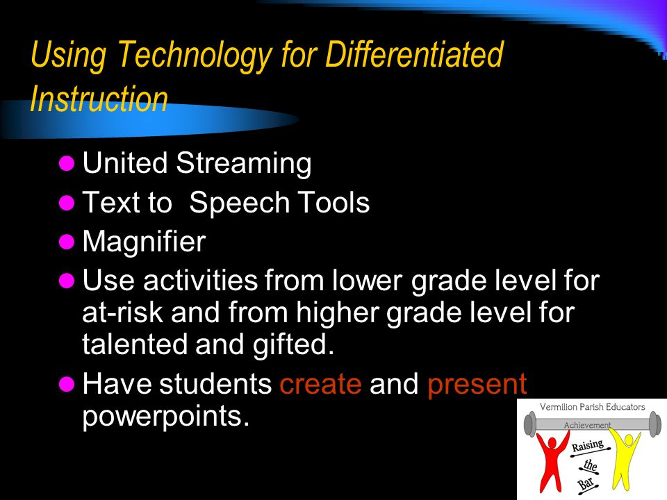 Using Technology for Differentiated Instruction United Streaming Text to Speech Tools Magnifier Use activities from lower grade level for at-risk and from higher grade level for talented and gifted.