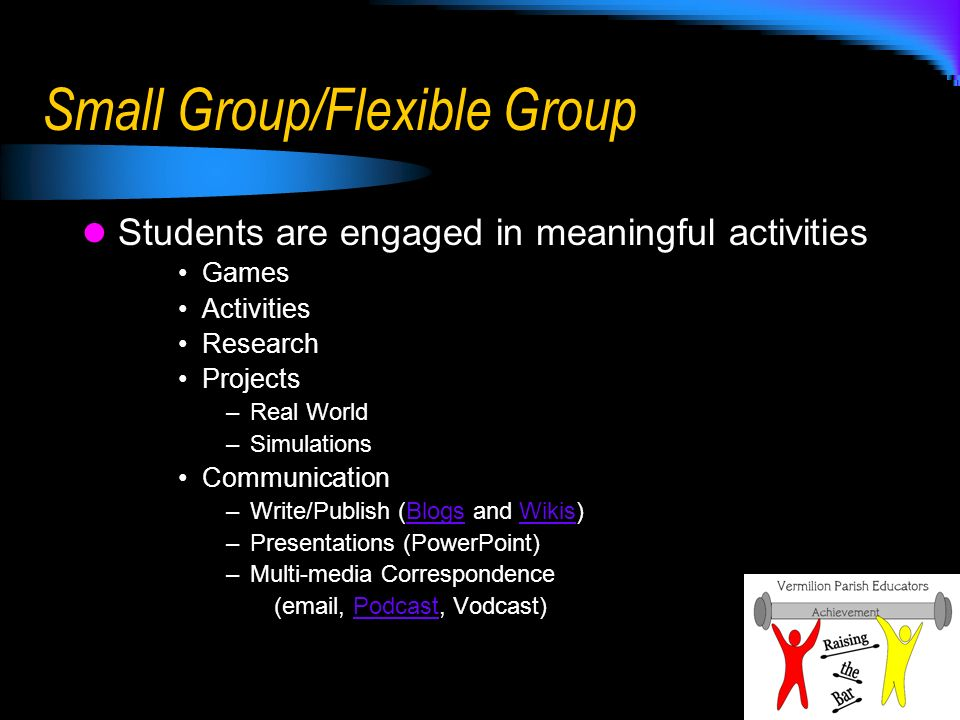 Small Group/Flexible Group Students are engaged in meaningful activities Games Activities Research Projects –Real World –Simulations Communication –Write/Publish (Blogs and Wikis)BlogsWikis –Presentations (PowerPoint) –Multi-media Correspondence (email, Podcast, Vodcast)Podcast